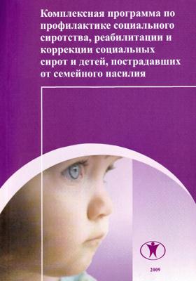 Комплексная программа по профилактике социального сиротства, реабилитации и коррекции социальных сирот и детей, пострадавших от семейного насилия