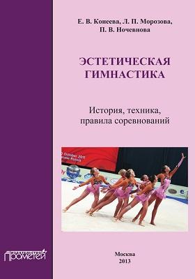 Эстетическая гимнастика : История, техника, правила соревнований: учебное пособие