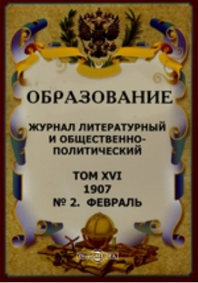 Образование. Журнал литературный, научно-популярный и педагогический. 1907. Т. XVI, № 2, Февраль