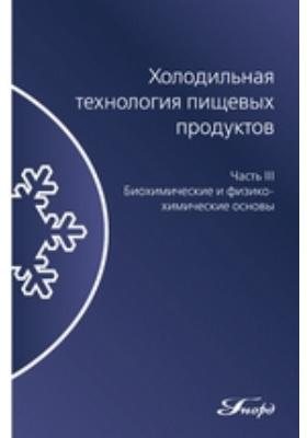 Холодильная технология пищевых продуктов : для вузов: учебник : в 3-х ч., Ч. 3. Биохимические и физико-химические основы