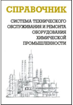 Система технического обслуживания и ремонта оборудования химической промышленности: справочник