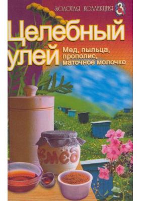 Целебный улей : Мед, пыльца, прополис, маточное молочко