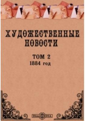 """Художественные новости. Приложение к журналу """"Вестник изящных искусств"""". год: журнал. 1884. Т. 2"""