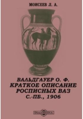Вальдгауер О. Ф. Краткое описание расписных ваз в отделении древностей Императорского Эрмитажа. С.-Пб, 1906