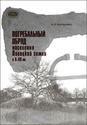 Погребальный обряд населения Полоцкой земли в Х–ХІІ вв.: монография