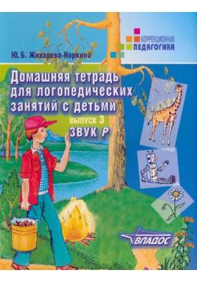 Домашняя тетрадь для логопедических занятий с детьми. В 9 выпусках. Выпуск 3. Звук Р : Пособие для логопедов и родителей