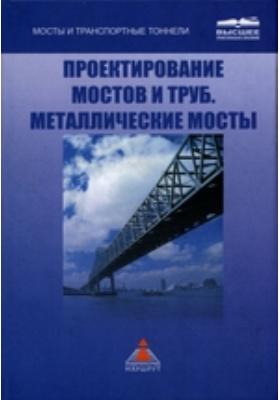 Проектирование мостов и труб. Металлические мосты: учебник