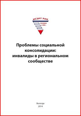 Проблемы социальной консолидации : инвалиды в региональном сообществе: монография
