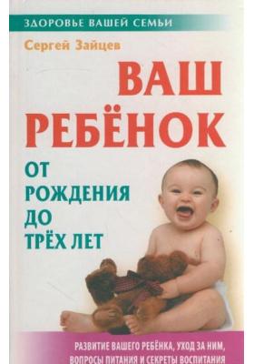 Ваш ребенок от рождения до трех лет : 4-е издание, стереотипное