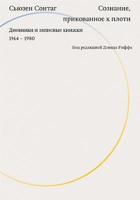 Сознание, прикованное к плоти. Дневники и записные книжки 1964–1980 = As Consciousness Is Harnessed to Flesh. Journals and Notebooks 1964–1980: документально-художественная
