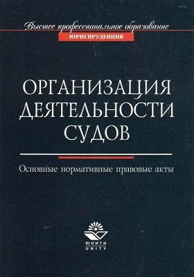Организация деятельности судов : Основные нормативно-правовые акты: учебное пособие