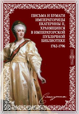Письма и бумаги императорицы Екатерины II, хранящиеся в Императорской Публичной библиотеке. 1762-1796