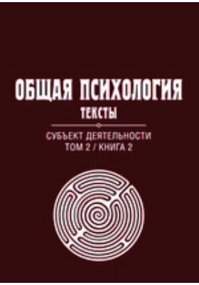 Общая психология : Тексты: учебное пособие. Т. 2, кн. 2. Субъект деятельности