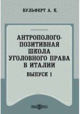 Антрополого-позитивная школа уголовного права в Италии. Вып. 1
