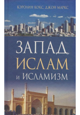 Запад, ислам и исламизм = THE WEST, ISLAM AND ISLAMISM. Is Ideological Islam Compatible with Liberal Democracy? : Совместим ли идеологический ислам с либеральной демократией?