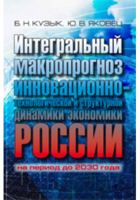 Интегральный макропрогноз инновационно-технологической и структурной динамики экономики России на период до 2030 года