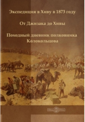 Экспедиция в Хиву в 1873 году. От Джизака до Хивы. Походный дневник полковника Колокольцова