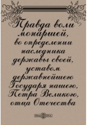 Правда воли монаршей во определении наследника державы своей, уставом державнейшего Государя нашего, Петра Великого, отца Отечества