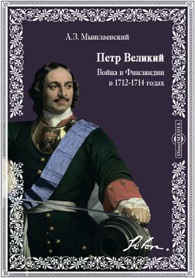 Петр Великий. Война в Финляндии в 1712-1714 годах. Совместная операция сухопутной армии, галерного и корабельного флотов