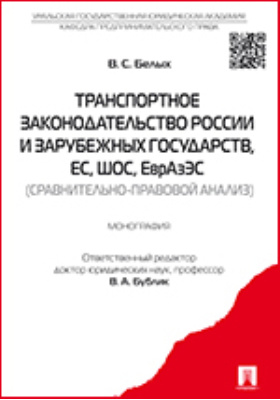 Транспортное законодательство России и зарубежных государств, ЕС, ШОС, ЕврАзЭС : (сравнительно-правовой анализ): монография