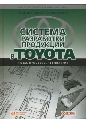 Система разработки продукции в Toyota. Люди, процессы, технология = The Toyota Product Development System. Integrating People, Process, and Technology : 2-е издание