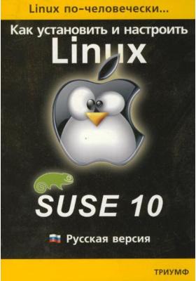 Linux по-человечески. Как установить и настроить операционную систему SUSE Linux 10 : Русская версия