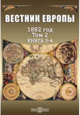 Вестник Европы: журнал. 1882. Т. 2, Книга 3-4, Март-апрель