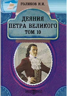 Деяния Петра Великого, мудрого преобразителя России, собранные из достоверных источников и расположенные по годам. Т. 10