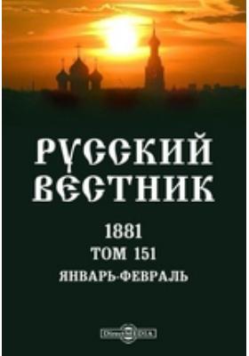 Русский Вестник: журнал. 1881. Т. 151. Январь-февраль