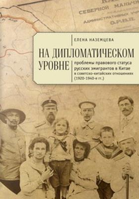 На дипломатическом уровне : проблемы правового статуса русских эмигрантов в Китае в советско-китайских отношениях (1920–1940-е гг.): монография