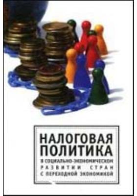 Налоговая политика в социально-экономическом развитии стран с переходной экономикой: монография