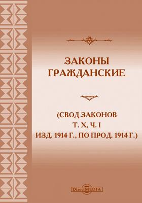 Законы гражданские : (Свод законов, т. X, ч. I изд. 1914 г, по прод. 1914 г.) со включением узаконений, последовавших в порядке 87 ст. осн. зак. и разъяснений Правительствующаго Сената с 1866 г. по 1 октября 1915 г