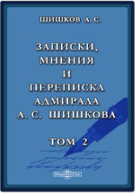 Записки, мнения и переписка адмирала А.С. Шишкова: документально-художественная литература. Т. 2
