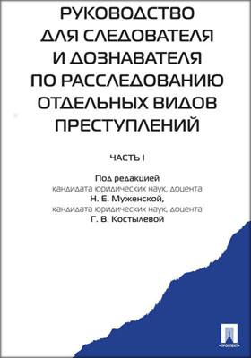 Руководство для следователя и дознавателя по расследованию отдельных видов преступлений: практическое пособие, Ч. 1
