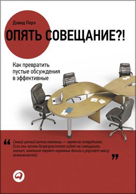 Опять совещание?! : Как превратить пустые обсуждения в эффективные