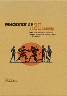 Мифология за 30 секунд : о 50 самых важных античных мифах, чудовищах, героях и богах за полминуты: научно-популярное издание