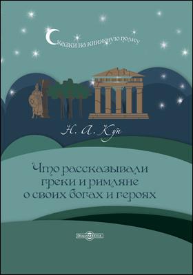 Что рассказывали греки и римляне о своих богах и героях: художественная литература
