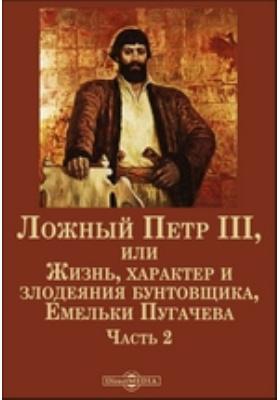Ложный Петр III, или Жизнь, характер и злодеяния бунтовщика, Емельки Пугачева: монография, Ч. 2