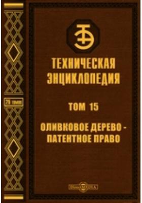 Техническая энциклопедия: энциклопедия. Т. 15. Оливковое дерево - Патентное право