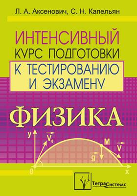 Физика : интенсивный курс подготовки к тестированию и экзамену: пособие для абитуриентов