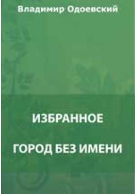 Избранное : Город без имени. Мороз Иванович. Городок в табакерке и др.: документально-художественная литература