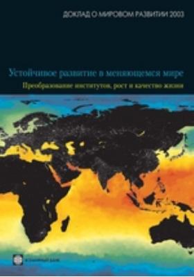 Доклад о мировом развитии 2003 года. Устойчивое развитие в меняющемся мире. Преобразование институтов, рост и качество жизни. 2003