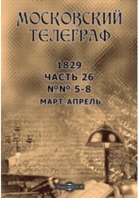 Московский телеграф. 1829. №№ 5-8, Март-апрель, Ч. 26