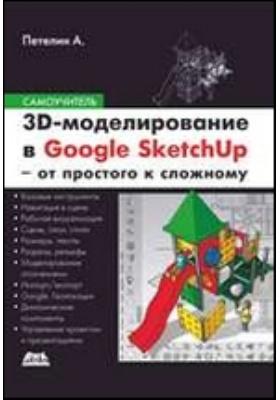 3D-моделирование в Google SketchU – от простого к сложному. Самоучитель