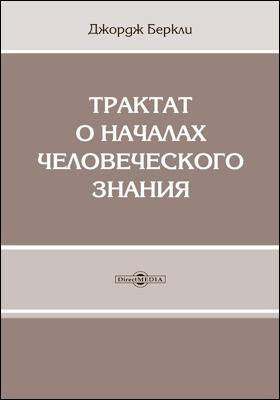 Трактат о началах человеческого знания, в котором исследуются главные причины заблуждения и трудности наук, а также основания скептицизма, атеизма и безверия