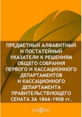 Предметный алфавитный и постатейный указатели к решениям Общего собрания Первого и Кассационного Департаментов и Кассационного Департамента Правительствующего Сената за 1866-1908 гг