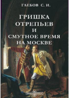Гришка Отрепьев и Смутное время на Москве