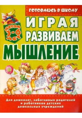 Играя, развиваем мышление : Детям 3-6 лет