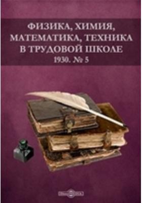 Физика, химия, математика, техника в трудовой школе. 1930. № 5