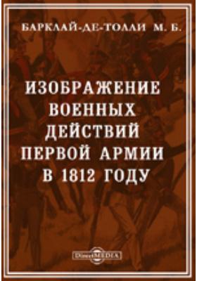 Изображение военных действий Первой армии в 1812 году. Донесение Государю императору главнокомандующего Первой армией, военного министра Барклая де-Толли
